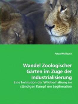 Wandel Zoologischer Gärten im Zuge der Industrialisierung - Eine Institution der Wildtierhaltung im ständigen Kampf um Legitimation