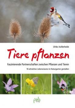 Tiere pflanzen – Faszinierende Partnerschaften zwischen Pflanzen und Tieren – 18 attraktive Lebensräume im Naturgarten gestalten
