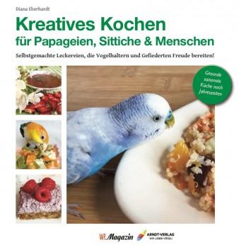 Kreatives Kochen für Papageien, Sittiche und Menschen – Selbstgemachte Leckereien, die Vogelhaltern und Gefiederten Freude bereiten;