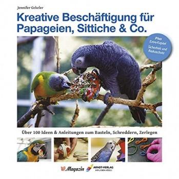 Kreative Beschäftigung für Papageien, Sittiche & Co. Über 100 Ideen, Anleitungen & Tricks zum Basteln, Schreddern, Zerlegen