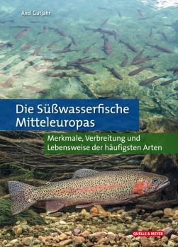 Die Süßwasserfische Mitteleuropas - Merkmale, Verbreitung und Lebensweise der häufigs-ten Arten