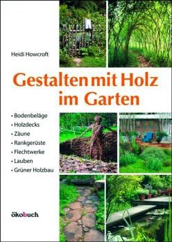 Gestalten mit Holz im Garten – Bodenbeläge, Holzdecks, Zäune, Rankgerüste, Flechtwerke, Lauben, Grüner Holzbau