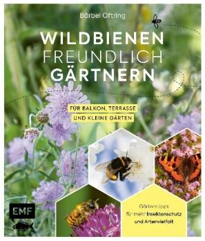 Wildbienenfreundlich gärtnern für Balkon, Terrasse und kleine Gärten - Gärtnertipps für mehr Insektenschutz und Artenvielfalt