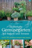 Zauberhafte Gemüsegärten auf Balkon und Terrasse - Gemüse, Obst und Kräuter biologisch selbst anbauen