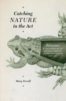 Catching Nature in the Act – Réaumur and the Practice of Natural History in the Eighteenth Century